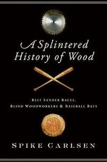 A Splintered History of Wood : Belt Sander Races, Blind Woodworkers, and Baseball Bats - Spike Carlsen