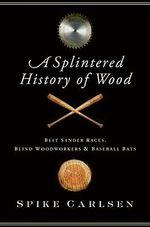 A Splintered History of Wood : Belt Sander Races, Blind Woodworkers, and Baseball Bats - Spike Carlsen