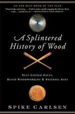 A Splintered History of Wood : Belt-Sander Races, Blind Woodworkers, and Baseball Bats - Spike Carlsen