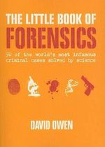The Little Book of Forensics : 50 of the World's Most Infamous Criminal Cases Solved by Science - David Owen
