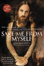 Save Me from Myself : How I Found God, Quit Korn, Kicked Drugs, and Lived to Tell My Story - Brian Welch