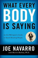 What Every Body Is Saying: An Ex-FBI Agent's Guide to Speed-Reading :  An Ex-FBI Agent's Guide to Speed-Reading People - Joe Navarro