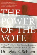 The Power of the Vote : Electing Presidents, Overthrowing Dictators, and Promoting Democracy Around the World - Douglas E Schoen