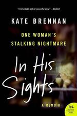In His Sights : One Woman's Stalking Nightmare - Kate Brennan