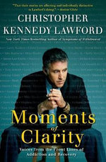 Moments of Clarity : Voices from the Front Lines of Addiction and Recovery - Christopher Kennedy Lawford