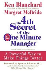 The 4th Secret of the One Minute Manager : A Powerful Way to Make Things Better - Ken Blanchard