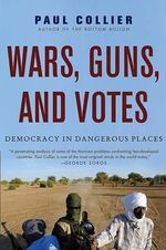Wars, Guns, and Votes : Democracy in Dangerous Places - Paul Collier