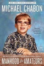 Manhood for Amateurs : The Pleasures and Regrets of a Husband, Father, and Son - Michael Chabon