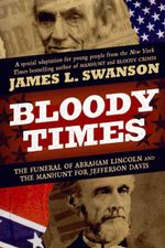 Bloody Times : The Funeral of Abraham Lincoln and the Manhunt for Jefferson Davis - James L Swanson