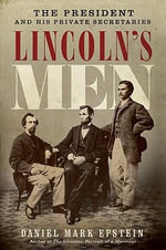 Lincoln's Men : The President and His Private Secretaries - Daniel Mark Epstein