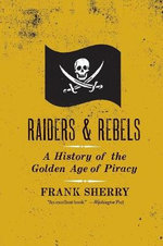 Raiders and Rebels : The Golden Age of Piracy - Frank Sherry