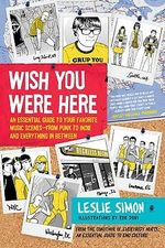 Wish You Were Here : An Essential Guide to Your Favorite Music Scenes-punk to Indie and Everything in Between - Leslie Simon