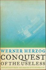 Conquest of the Useless : Reflections from the Making of Fitzcarraldo - Werner Herzog