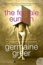 The Female Eunuch : Harper Perennial Modern Classics - - Germaine Greer