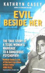 Evil Beside Her : The True Story of a Texas Woman's Marriage to a Dangerous Psychopath - Kathryn Casey