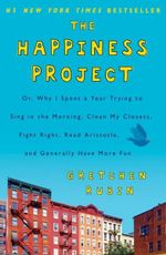 The Happiness Project : Why I Spent a Year Trying to Sing in the Morning, Clean My Closets, Fight Right, Read Aristotle, and Generally Have More Fun - Gretchen Rubin