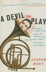 A Devil to Play : One Man's Year-Long Quest to Master the Orchestra's Most Difficult Instrument - Jasper Rees
