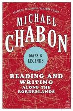 Maps and Legends : Reading and Writing Along the Borderlands - Michael Chabon