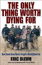 Only Thing Worth Dying for : How Eleven Green Berets Forged a New Afghanistan - Eric Blehm