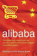 Alibaba : The Inside Story Behind Jack MA and the Creation of the World's Biggest Online Marketplace - Shiying Liu
