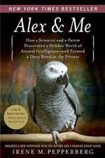 Alex & Me : How a Scientist and a Parrot Discovered a Hidden World of Animal Intelligence--And Formed a Deep Bond in the Process - Irene M Pepperberg