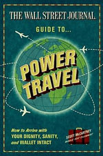 The Wall Street Journal Guide to Power Travel : How to Arrive with Your Dignity, Sanity and Wallet Intact - Scott McCartney