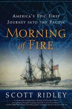 Morning of Fire : America's Epic First Journey Into the Pacific - Scott Ridley