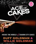 The Ace of Cakes : Inside the World of Charm City Cakes - Duff Goldman