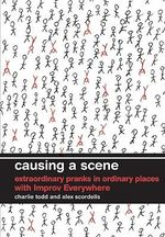 Causing a Scene : Extraordinary Pranks in Ordinary Places with Improv Everywhere - Charlie Todd