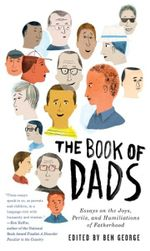 The Book of Dads : Essays on the Joys, Perils, and Humiliations of Fatherhood