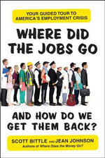 Where Did the Jobs Go--and How Do We Get Them Back? : Your Guided Tour to America's Employment Crisis - Scott Bittle