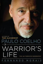 Paulo Coelho : A Warrior's Life : The Authorized Biography - Fernando Morais