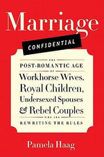 Marriage Confidential : The Post-Romantic Age of Workhorse Wives, Royal Children, Undersexed Spouses, and Rebel Couples Who are Rewriting the Rules - Pamela Susan Haag