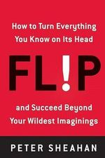Flip : How to Turn Everything You Know on Its Head--And Succeed Beyond Your Wildest Imaginings - Peter Sheahan