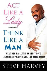 Act Like A Lady, Think Like A Man :  What Men Really Think about Love, Relationships, Intimacy, and Commitment - Steve Harvey