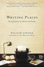 Writing Places : The Life Journey of a Writer and Teacher - William Zinsser