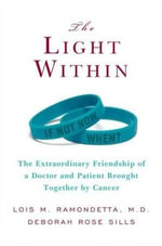 The Light Within : The Extraordinary Friendship of a Doctor and Patient Brought Together by Cancer - Lois M. Ramondetta
