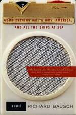 Good Evening Mr. and Mrs. America, and All the Ships at Sea : Novel, A - Richard Bausch
