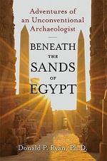 Beneath the Sands of Egypt : Adventures of an Unconventional Archaeologist - Barbara Ann Kipfer
