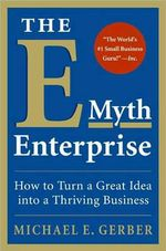The E-Myth Enterprise : How to Turn a Great Idea Into a Thriving Business - Michael E. Gerber
