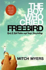 The Boy Who Cried Freebird : Rock & Roll Fables and Sonic Storytelling - Mitch Myers