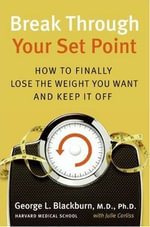Break Through Your Set Point : Stop Yo-Yo Dieting, Lose Weight, and Keep It Off - George Blackburn, M.D.