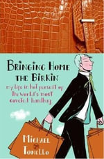 Bringing Home the Birkin : My Life in Hot Pursuit of the World's Most Coveted Handbag - Michael Tonello