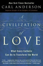 A Civilization of Love : What Every Catholic Can Do to Transform the World - Carl Anderson