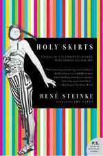 Holy Skirts : A Novel of a Flamboyant Woman Who Risked All for Art - Rene Steinke