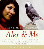 Alex & Me : How a Scientist and a Parrot Uncovered a Hidden World of Animal Intelligence--And Formed a Deep Bond in the Process - Irene M Pepperberg