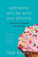 Someone Will Be with You Shortly : Notes from a Perfectly Imperfect Life - Lisa Kogan