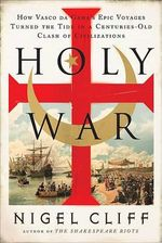 Holy War : How Vasco Da Gama's Epic Voyages Turned the Tide in a Centuries-Old Clash of Civilizations - Nigel Cliff