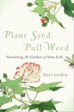 Plant Seed, Pull Weed : Nurturing the Garden of Your Life - Geri Larkin