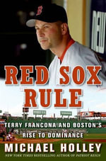 Red Sox Rule : Terry Francona and Boston's Rise to Dominance - Michael Holley